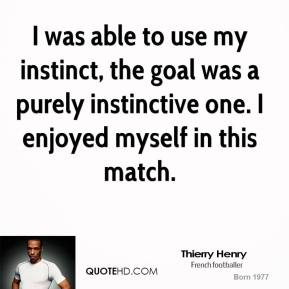 Thierry Henry  - I was able to use my instinct, the goal was a purely instinctive one. I enjoyed myself in this match.
