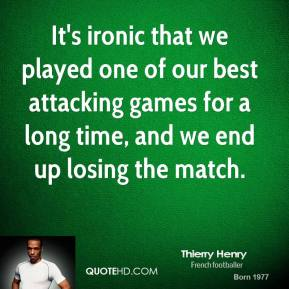 Thierry Henry  - It's ironic that we played one of our best attacking games for a long time, and we end up losing the match.