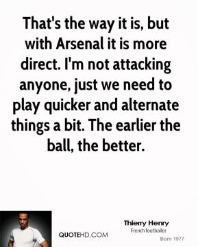 Thierry Henry  - That's the way it is, but with Arsenal it is more direct. I'm not attacking anyone, just we need to play quicker and alternate things a bit. The earlier the ball, the better.
