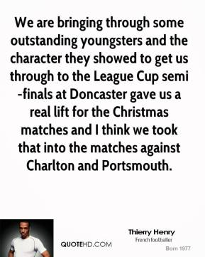 Thierry Henry  - We are bringing through some outstanding youngsters and the character they showed to get us through to the League Cup semi-finals at Doncaster gave us a real lift for the Christmas matches and I think we took that into the matches against Charlton and Portsmouth.