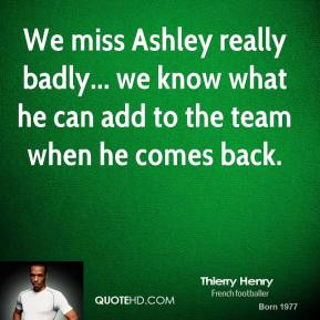 Thierry Henry  - We miss Ashley really badly... we know what he can add to the team when he comes back.