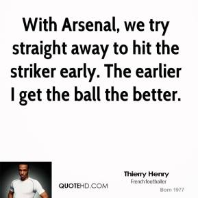 Thierry Henry  - With Arsenal, we try straight away to hit the striker early. The earlier I get the ball the better.