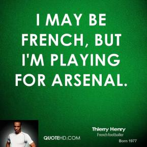 Thierry Henry - I may be French, but I'm playing for Arsenal.