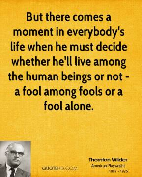 But there comes a moment in everybody's life when he must decide whether he'll live among the human beings or not - a fool among fools or a fool alone.