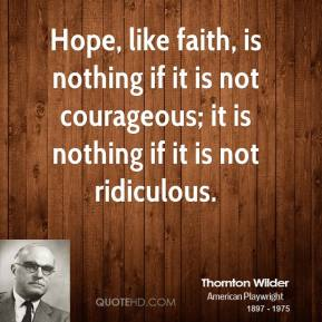 Thornton Wilder - Hope, like faith, is nothing if it is not courageous; it is nothing if it is not ridiculous.