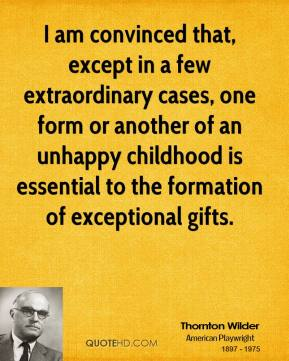 Thornton Wilder - I am convinced that, except in a few extraordinary cases, one form or another of an unhappy childhood is essential to the formation of exceptional gifts.