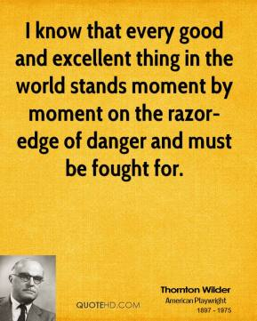 I know that every good and excellent thing in the world stands moment by moment on the razor-edge of danger and must be fought for.
