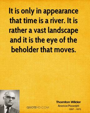 Thornton Wilder - It is only in appearance that time is a river. It is rather a vast landscape and it is the eye of the beholder that moves.