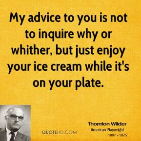 Thornton Wilder - My advice to you is not to inquire why or whither, but just enjoy your ice cream while it's on your plate.