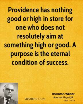 Providence has nothing good or high in store for one who does not resolutely aim at something high or good. A purpose is the eternal condition of success.