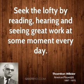 Thornton Wilder - Seek the lofty by reading, hearing and seeing great work at some moment every day.