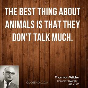 The best thing about animals is that they don't talk much.