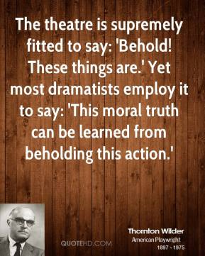 Thornton Wilder - The theatre is supremely fitted to say: 'Behold! These things are.' Yet most dramatists employ it to say: 'This moral truth can be learned from beholding this action.'