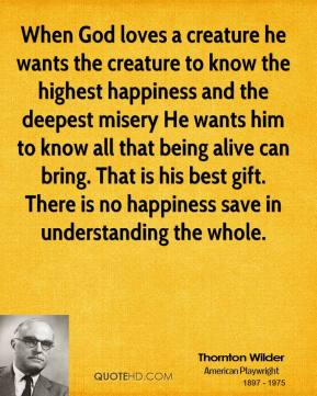 When God loves a creature he wants the creature to know the highest happiness and the deepest misery He wants him to know all that being alive can bring. That is his best gift. There is no happiness save in understanding the whole.