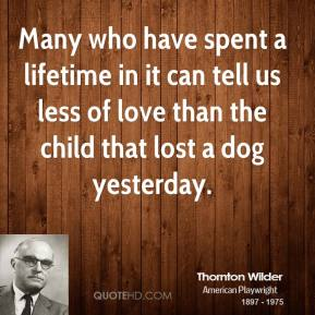 Many who have spent a lifetime in it can tell us less of love than the child that lost a dog yesterday.