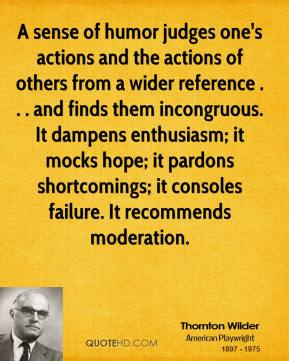 Thornton Wilder  - A sense of humor judges one's actions and the actions of others from a wider reference . . . and finds them incongruous. It dampens enthusiasm; it mocks hope; it pardons shortcomings; it consoles failure. It recommends moderation.