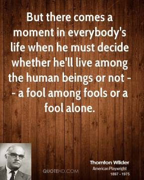 Thornton Wilder  - But there comes a moment in everybody's life when he must decide whether he'll live among the human beings or not -- a fool among fools or a fool alone.