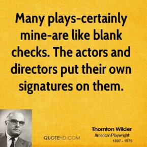 Thornton Wilder  - Many plays-certainly mine-are like blank checks. The actors and directors put their own signatures on them.