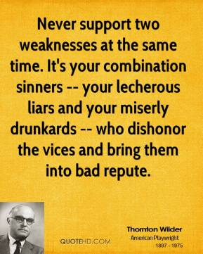 Thornton Wilder  - Never support two weaknesses at the same time. It's your combination sinners -- your lecherous liars and your miserly drunkards -- who dishonor the vices and bring them into bad repute.