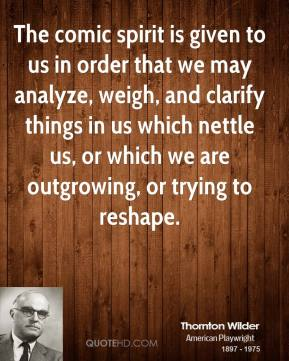 Thornton Wilder  - The comic spirit is given to us in order that we may analyze, weigh, and clarify things in us which nettle us, or which we are outgrowing, or trying to reshape.