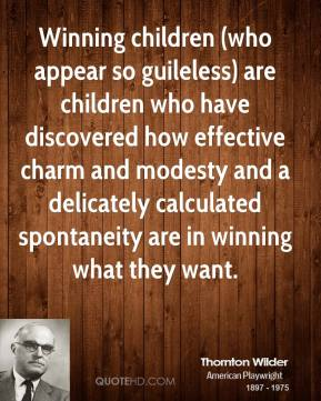 Thornton Wilder  - Winning children (who appear so guileless) are children who have discovered how effective charm and modesty and a delicately calculated spontaneity are in winning what they want.
