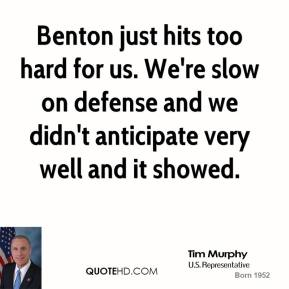 Benton just hits too hard for us. We're slow on defense and we didn't anticipate very well and it showed.
