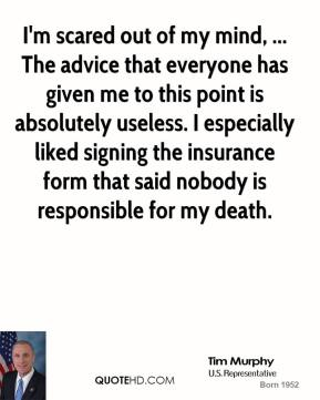 I'm scared out of my mind, ... The advice that everyone has given me to this point is absolutely useless. I especially liked signing the insurance form that said nobody is responsible for my death.
