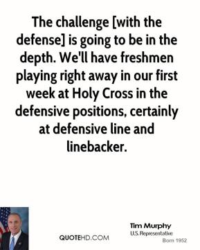 Tim Murphy  - The challenge [with the defense] is going to be in the depth. We'll have freshmen playing right away in our first week at Holy Cross in the defensive positions, certainly at defensive line and linebacker.