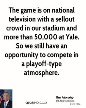 The game is on national television with a sellout crowd in our stadium and more than 50,000 at Yale. So we still have an opportunity to compete in a playoff-type atmosphere.
