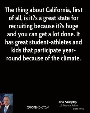 The thing about California, first of all, is it?s a great state for recruiting because it?s huge and you can get a lot done. It has great student-athletes and kids that participate year-round because of the climate.