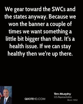 We gear toward the SWCs and the states anyway. Because we won the banner a couple of times we want something a little bit bigger than that. It's a health issue. If we can stay healthy then we're up there.