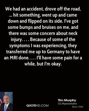 Tim Murphy  - We had an accident, drove off the road, ... hit something, went up and came down and flipped on its side. I've got some bumps and bruises on me, and there was some concern about neck injury. . . . Because of some of the symptoms I was experiencing, they transferred me up to Germany to have an MRI done. . . . I'll have some pain for a while, but I'm okay.