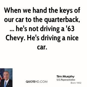 When we hand the keys of our car to the quarterback, ... he's not driving a '63 Chevy. He's driving a nice car.