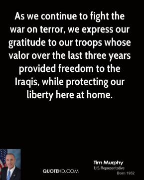 As we continue to fight the war on terror, we express our gratitude to our troops whose valor over the last three years provided freedom to the Iraqis, while protecting our liberty here at home.