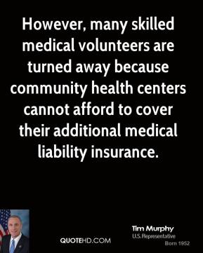 Tim Murphy - However, many skilled medical volunteers are turned away because community health centers cannot afford to cover their additional medical liability insurance.
