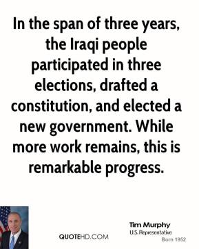 Tim Murphy - In the span of three years, the Iraqi people participated in three elections, drafted a constitution, and elected a new government. While more work remains, this is remarkable progress.