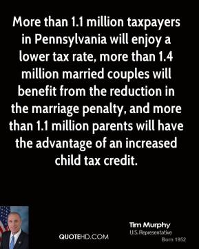 Tim Murphy - More than 1.1 million taxpayers in Pennsylvania will enjoy a lower tax rate, more than 1.4 million married couples will benefit from the reduction in the marriage penalty, and more than 1.1 million parents will have the advantage of an increased child tax credit.