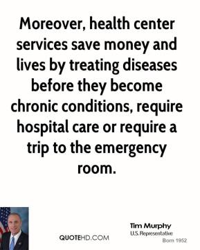 Tim Murphy - Moreover, health center services save money and lives by treating diseases before they become chronic conditions, require hospital care or require a trip to the emergency room.