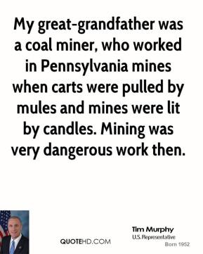 Tim Murphy - My great-grandfather was a coal miner, who worked in Pennsylvania mines when carts were pulled by mules and mines were lit by candles. Mining was very dangerous work then.