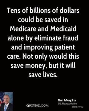 Tim Murphy - Tens of billions of dollars could be saved in Medicare and Medicaid alone by eliminate fraud and improving patient care. Not only would this save money, but it will save lives.