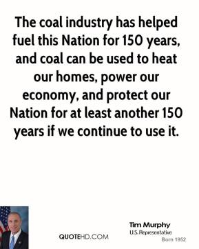 Tim Murphy - The coal industry has helped fuel this Nation for 150 years, and coal can be used to heat our homes, power our economy, and protect our Nation for at least another 150 years if we continue to use it.
