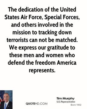 Tim Murphy - The dedication of the United States Air Force, Special Forces, and others involved in the mission to tracking down terrorists can not be matched. We express our gratitude to these men and women who defend the freedom America represents.