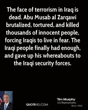 Tim Murphy - The face of terrorism in Iraq is dead. Abu Musab al Zarqawi brutalized, tortured, and killed thousands of innocent people, forcing Iraqis to live in fear. The Iraqi people finally had enough, and gave up his whereabouts to the Iraqi security forces.