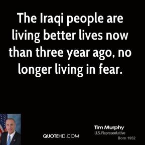 Tim Murphy - The Iraqi people are living better lives now than three year ago, no longer living in fear.