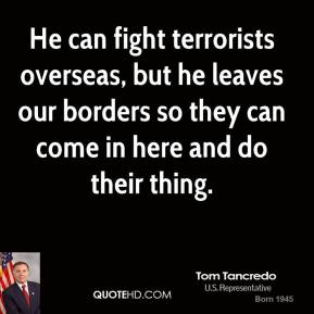 Tom Tancredo - He can fight terrorists overseas, but he leaves our borders so they can come in here and do their thing.