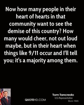 Now how many people in their heart of hearts in that community want to see the demise of this country? How many would cheer, not out loud maybe, but in their heart when things like 9/11 occur and I'll tell you; it's a majority among them.