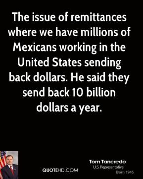 The issue of remittances where we have millions of Mexicans working in the United States sending back dollars. He said they send back 10 billion dollars a year.