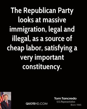 The Republican Party looks at massive immigration, legal and illegal, as a source of cheap labor, satisfying a very important constituency.