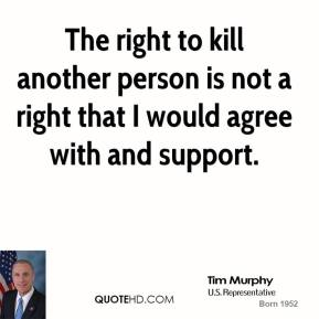 Tom Tancredo - The right to kill another person is not a right that I would agree with and support.