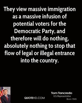 Tom Tancredo - They view massive immigration as a massive infusion of potential voters for the Democratic Party, and therefore will do nothing, absolutely nothing to stop that flow of legal or illegal entrance into the country.
